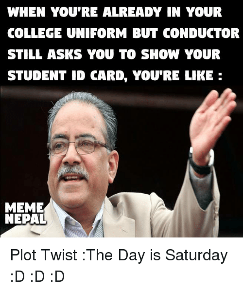 College, Meme, and Memes: WHEN YOU'RE ALREADY IN YOUR  COLLEGE UNIFORM BUT CONDUCTOR  STILL ASKS YOU TO SHOW YOUR  STUDENT ID CARDe YOURE LIKE  MEME  NEPAL Plot Twist :The Day is Saturday :D :D :D
