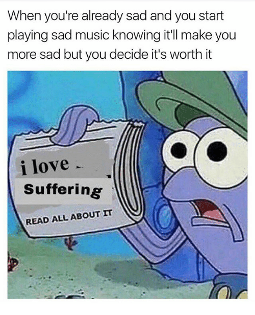 Love, Memes, and Music: When you're already sad and you start  playing sad music knowing it'll make you  more sad but you decide it's worth it  i love  Suffering  READ ALL ABOUT IT