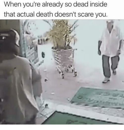 insideous: When you're already so dead inside  that actual death doesn't scare you.