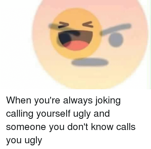 Ugly, Jokes, and Hood: When you're always joking calling yourself ugly and someone you don't know calls you ugly