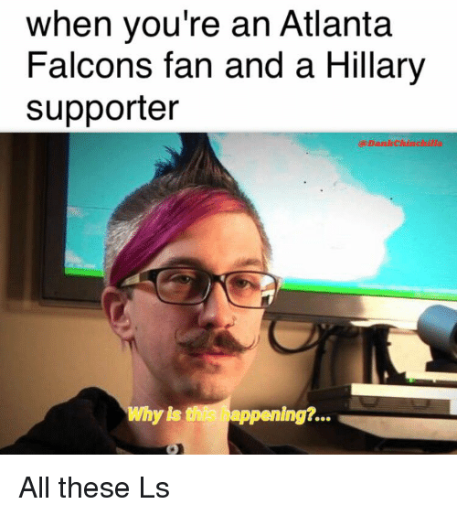 when youre an atlanta falcons fan and a hillary supporter 13947760 when you're an atlanta falcons fan and a hillary supporter dank
