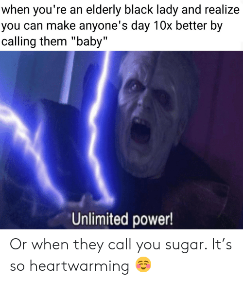 """elderly: when you're an elderly black lady and realize  you can make anyone's day 10x better by  calling them """"baby""""  Unlimited power! Or when they call you sugar. It's so heartwarming ☺️"""