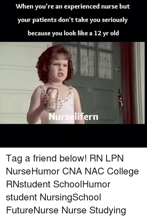 College, Memes, and Old: When you're an experienced nurse but  your patients don'ttake you seriously  because you look like a 12 yr old  Nurselifern Tag a friend below! RN LPN NurseHumor CNA NAC College RNstudent SchoolHumor student NursingSchool FutureNurse Nurse Studying
