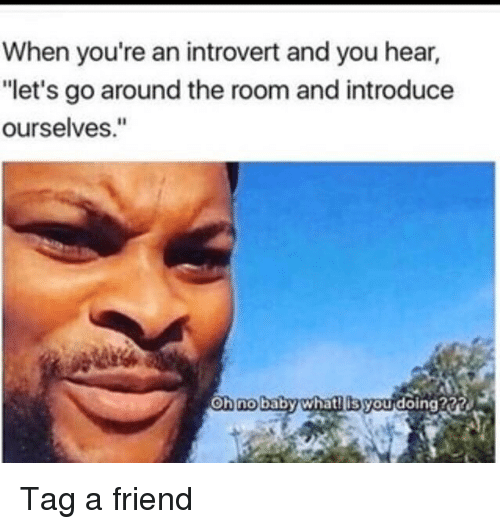 """Introvert, Memes, and Baby: When you're an introvert and you hear,  """"let's go around the room and introduce  ourselves.""""  oh no  baby whatilis youdoing222 Tag a friend"""