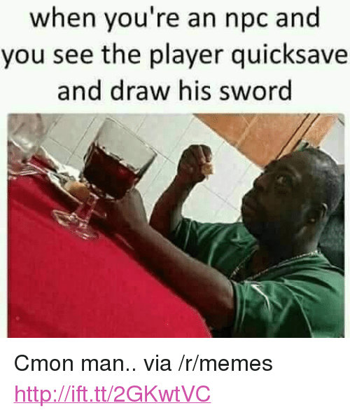 "c'mon man: when you're an npc and  you see the player quicksave  and draw his sword <p>Cmon man.. via /r/memes <a href=""http://ift.tt/2GKwtVC"">http://ift.tt/2GKwtVC</a></p>"