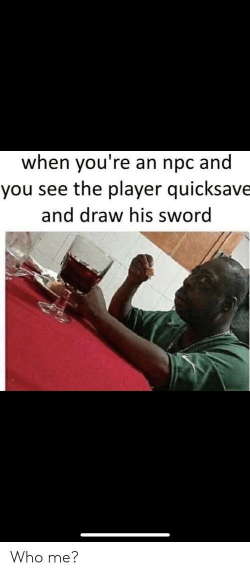who me: when you're an npc and  you see the player quicksave  and draw his sword Who me?