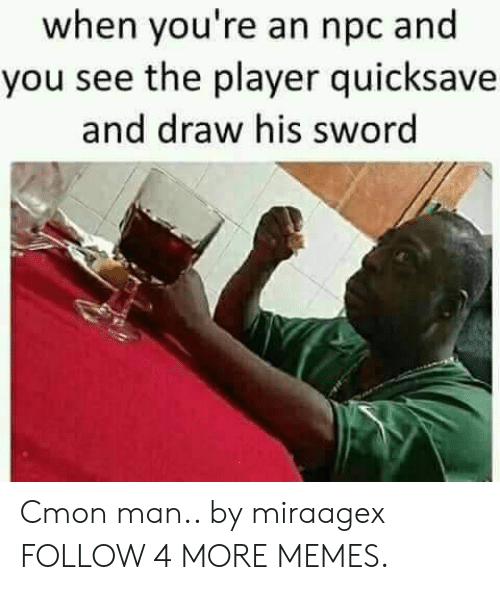 c'mon man: when you're an npc and  you see the player quicksave  and draw his sword Cmon man.. by miraagex FOLLOW 4 MORE MEMES.