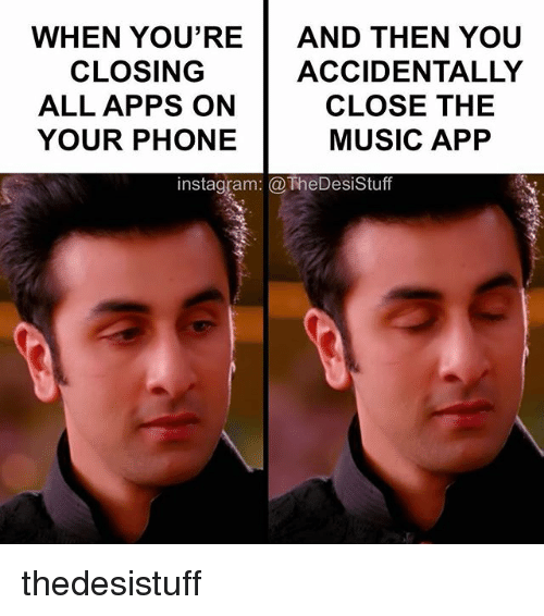 Instagram, Memes, and Music: WHEN YOU'RE  AND THEN YOU  CLOSING  ACCIDENTALLY  ALL APPS ON  CLOSE THE  YOUR PHONE  MUSIC APP  instagram: TheDesistuff thedesistuff
