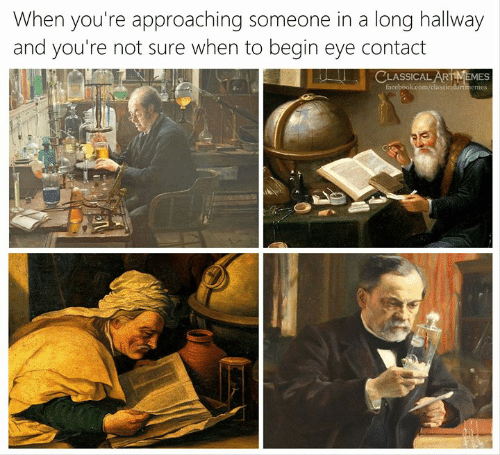 hallway: When you're approaching someone in a long hallway  and you're not sure when to begin eye contact  CLASSICAL ARTMEMES  facebook.com/classiculartmemes