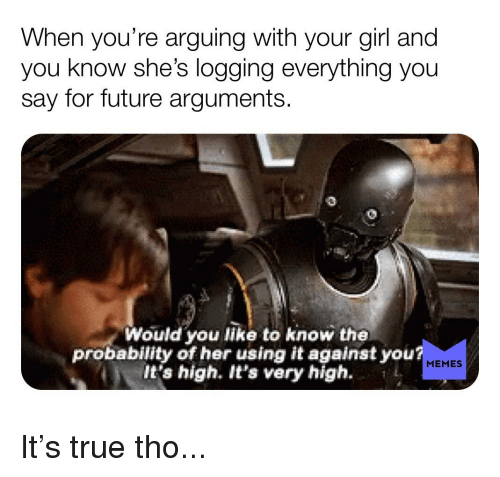 high memes: When you're arguing with your girl and  you know she's logging everything you  say for future arguments.  Would you like to know the  probability of her using it against you  lt's high. It's very high.  MEMES