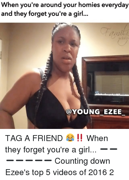 Homie, Memes, and 🤖: When you're around your homies everyday  and they forget you're a girl...  YOUNG ZEE TAG A FRIEND 😂‼️ When they forget you're a girl... ➖➖➖➖➖➖➖ Counting down Ezee's top 5 videos of 2016 2