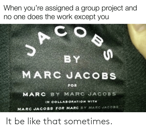 jacobs: When you're assigned a group project and  no one does the work except you  BY  MARC JACOBS  FOR  MARC BY MARC JACOBS  IN COLLAB ORATION WITH  MARC JACOBS FOR MARC SY MARC JACOBS It be like that sometimes.