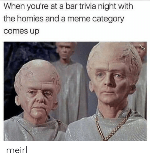 trivia: When you're at a bar trivia night with  the homies and a meme category  comes up meirl