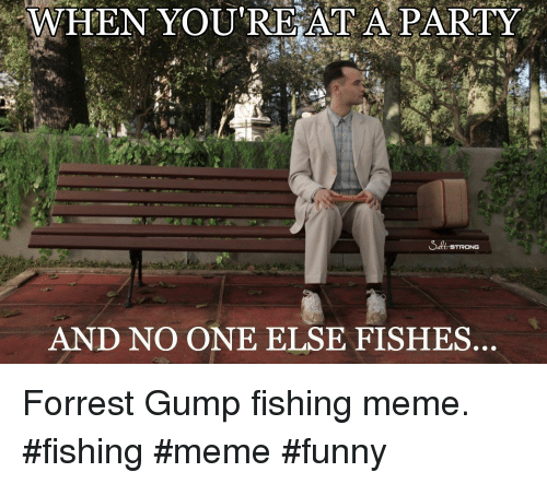 meme funny: WHEN YOU'RE AT A PARTY  AND NO ONE ELSE FISHES Forrest Gump fishing meme. #fishing #meme #funny