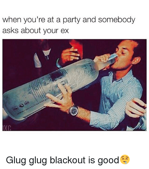 blackout: when you're at a party and somebody  asks about your ex Glug glug blackout is good🤤