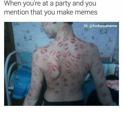 Making Meme: When you're at a party and you  mention that you make memes  IG: @fvckyoumeme