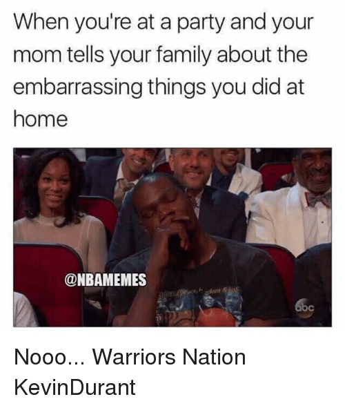Abc, Family, and Memes: When you're at a party and your  mom tells your family about the  embarrassing things you did at  home  @NBAMEMES  abc Nooo... Warriors Nation KevinDurant