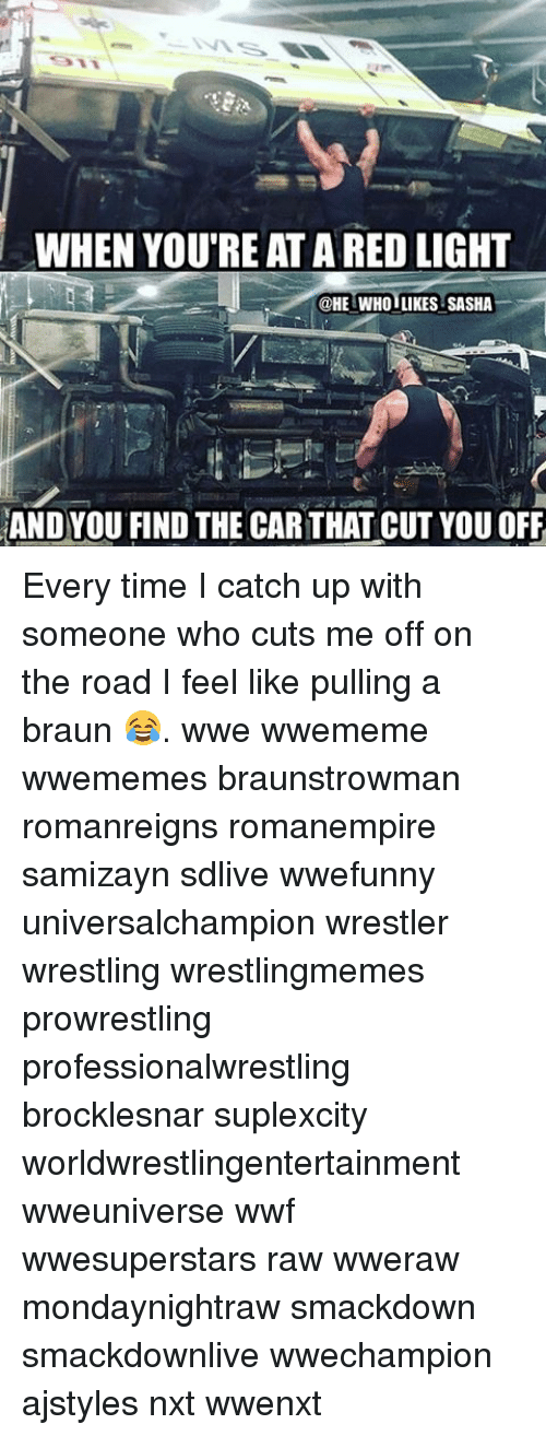 Memes, Wrestling, and World Wrestling Entertainment: WHEN YOURE AT A RED LIGHT  @HE WHOILIKES SASHA  AND YOU FIND THE CARTHAT CUT YOU OFF Every time I catch up with someone who cuts me off on the road I feel like pulling a braun 😂. wwe wwememe wwememes braunstrowman romanreigns romanempire samizayn sdlive wwefunny universalchampion wrestler wrestling wrestlingmemes prowrestling professionalwrestling brocklesnar suplexcity worldwrestlingentertainment wweuniverse wwf wwesuperstars raw wweraw mondaynightraw smackdown smackdownlive wwechampion ajstyles nxt wwenxt