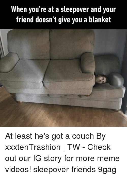 Meme Videos: When you're at a sleepover and your  friend doesn t give you a blanket At least he's got a couch⠀ By xxxtenTrashion | TW⠀ -⠀ Check out our IG story for more meme videos!⠀ sleepover friends 9gag