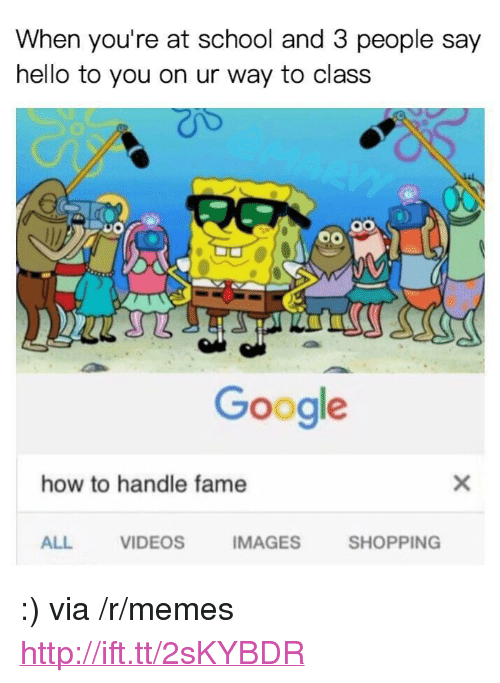 """How To Handle Fame: When you're at school and 3 people say  hello to you on ur way to class  Google  how to handle fame  ALL  VIDEOS  IMAGES  SHOPPING <p>:) via /r/memes <a href=""""http://ift.tt/2sKYBDR"""">http://ift.tt/2sKYBDR</a></p>"""