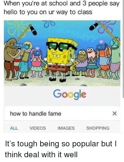 How To Handle Fame: When you're at school and 3 people say  hello to you on ur way to class  Google  how to handle fame  ALL  VIDEOS  IMAGES  SHOPPING It's tough being so popular but I think deal with it well