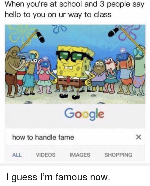 How To Handle Fame: When you're at school and 3 people say  hello to you on ur way to class  Google  how to handle fame  ALL  VIDEOS  IMAGES  SHOPPING I guess I'm famous now.