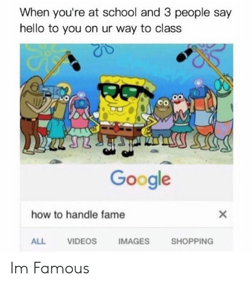 How To Handle Fame: When you're at school and 3 people say  hello to you on ur way to class  Google  how to handle fame  ALL  VIDEOS  IMAGES  SHOPPING Im Famous