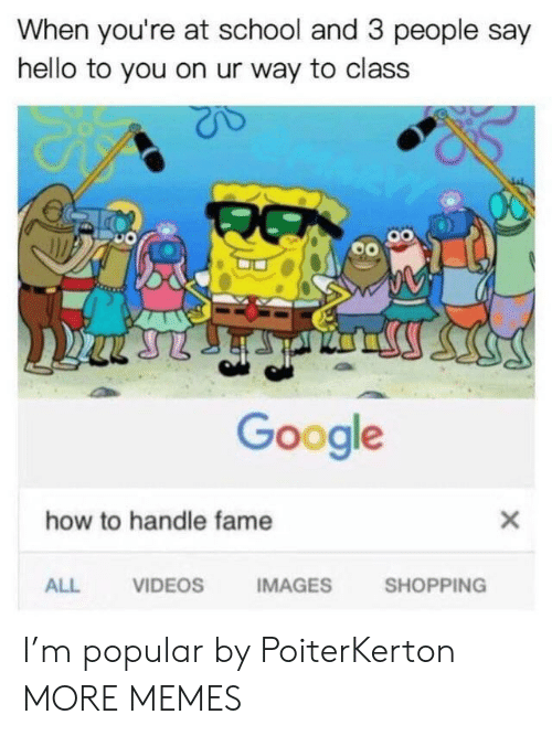 How To Handle Fame: When you're at school and 3 people say  hello to you on ur way to class  Google  how to handle fame  ALL  VIDEOS  IMAGES  SHOPPING I'm popular by PoiterKerton MORE MEMES