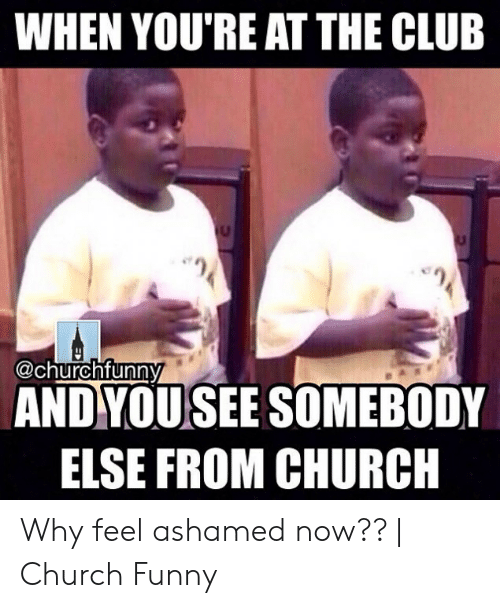 Church Funny: WHEN YOU'RE AT THE CLUB  @churchfunny  ANDYOUSEE SOMEBODY  ELSE FROM CHURCH Why feel ashamed now?? | Church Funny