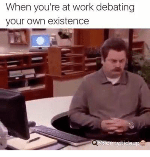 debatable: When you're at work debating  your own existence