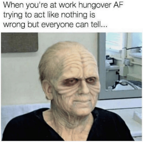 Nothing Is Wrong: When you're at work hungover AF  trying to act like nothing is  wrong but everyone can tell...