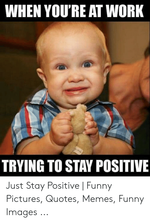Be Positive Meme: WHEN YOU'RE AT WORK  TRYING TO STAY POSITIVE Just Stay Positive | Funny Pictures, Quotes, Memes, Funny Images ...