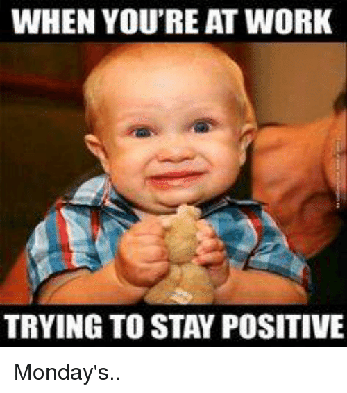 Positive Monday: WHEN YOU'RE AT WORK  TRYING TO STAY POSITIVE Monday's..