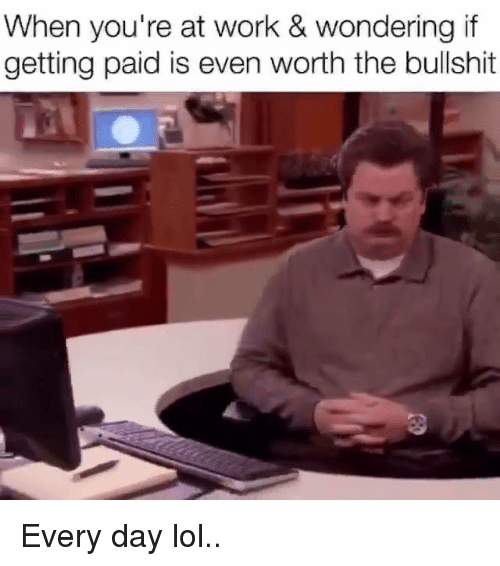 memes: When you're at work & wondering if  getting paid is even worth the bullshit Every day lol..