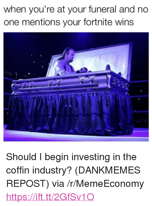 """One, Via, and Investing: when you're at your funeral and no  one mentions your fortnite wins <p>Should I begin investing in the coffin industry? (DANKMEMES REPOST) via /r/MemeEconomy <a href=""""https://ift.tt/2GfSv1O"""">https://ift.tt/2GfSv1O</a></p>"""
