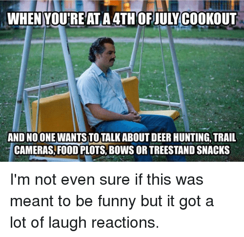 Deer Hunting: WHEN YOU'RE ATA4THOFJULY COOKOUT  AND NOONE WANTS TOTALK ABOUT DEER HUNTING. TRAIL  CAMERAS, FOOD PLOTS, BOWS OR TREESTAND SNACKS