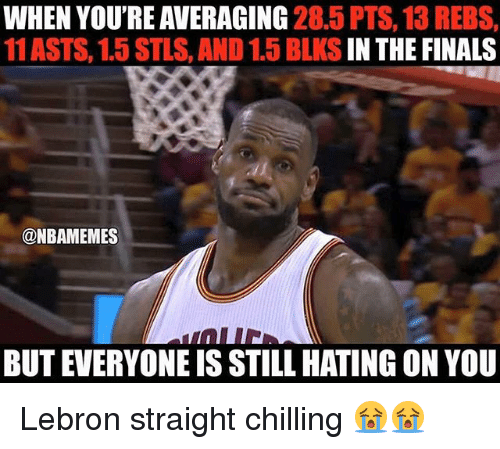 and 1: WHEN YOURE AVERAGING  28.5 PTS, 13 REBS,  11 ASTS, 1.5 STLS, AND 1.5 BLKS  IN THE FINALS  @NBAMEMES  BUT EVERYONE IS STILL HATING ON YOU Lebron straight chilling 😭😭