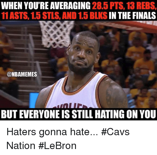 Cavs, Finals, and Nba: WHEN YOU'RE AVERAGING  28.5 PTS, 13 REBS,  11 ASTS, 1.5 STLS, AND 1.5 BLKS  IN THE FINALS  @NBAMEMES  BUT EVERYONE IS STILL HATING ON YOU Haters gonna hate... #Cavs Nation #LeBron