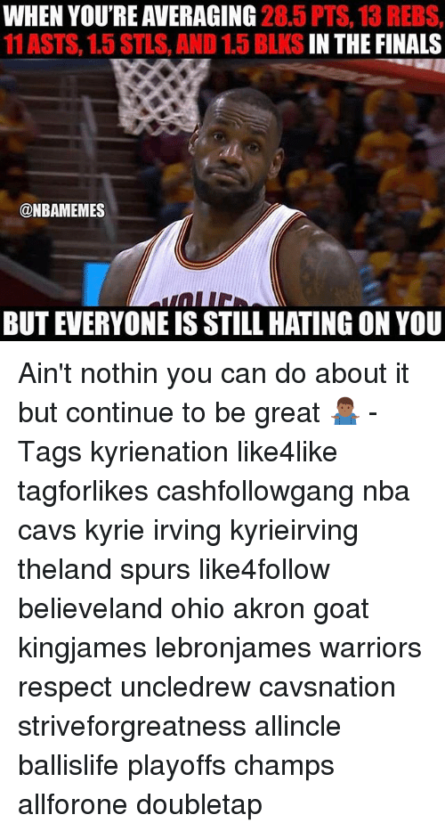 Cavs, Finals, and Kyrie Irving: WHEN YOU'RE AVERAGING  28.5 PTS  13 REBS,  11 ASTS, 1.5 STLS, D1.5 BLKS  IN THE FINALS  @NBAMEMES  BUT EVERYONE IS STILL HATING ON YOU Ain't nothin you can do about it but continue to be great 🤷🏾♂️ - Tags kyrienation like4like tagforlikes cashfollowgang nba cavs kyrie irving kyrieirving theland spurs like4follow believeland ohio akron goat kingjames lebronjames warriors respect uncledrew cavsnation striveforgreatness allincle ballislife playoffs champs allforone doubletap