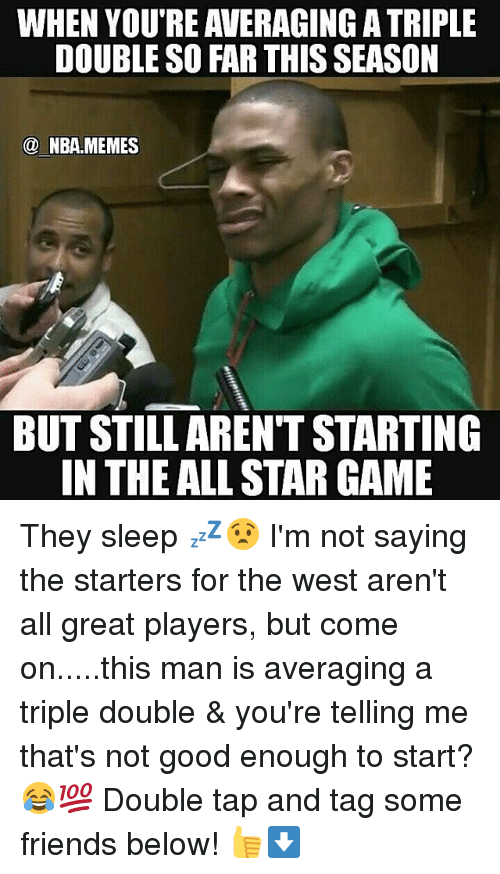 Your Telling Me: WHEN YOU'RE AVERAGING ATRIPLE  DOUBLE SO FAR THIS SEASON  NBA. MEMES  BUT STILL ARENT STARTING  IN THE ALL STAR GAME They sleep 💤😧 I'm not saying the starters for the west aren't all great players, but come on.....this man is averaging a triple double & you're telling me that's not good enough to start? 😂💯 Double tap and tag some friends below! 👍⬇