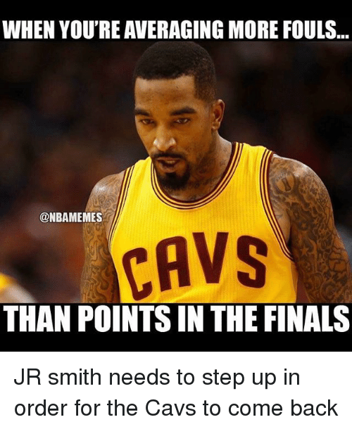 step ups: WHEN YOU'RE AVERAGING MORE FOULS  @NBAMEMES  CAVS  THAN POINTS IN THE FINALS JR smith needs to step up in order for the Cavs to come back