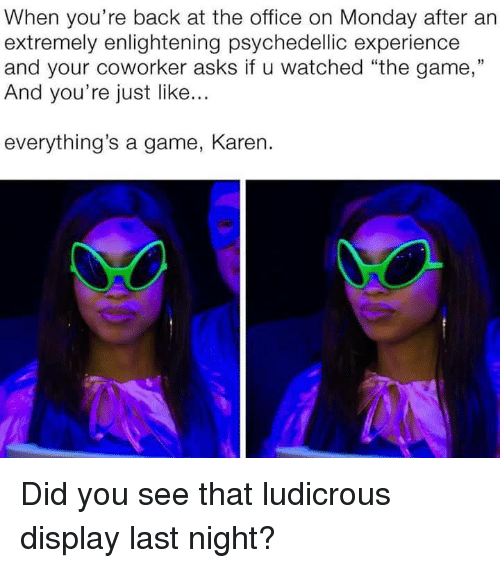 """The Game, The Office, and Game: When you're back at the office on Monday after an  extremely enlightening psychedellic experiencee  and your coworker asks if u watched """"the game,""""  And you're just like...  everything's a game, Karen. Did you see that ludicrous display last night?"""