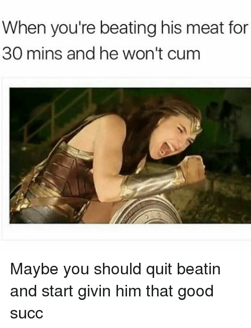 Cum, Memes, and Good: When you're beating his meat for  30 mins and he won't cum Maybe you should quit beatin and start givin him that good succ