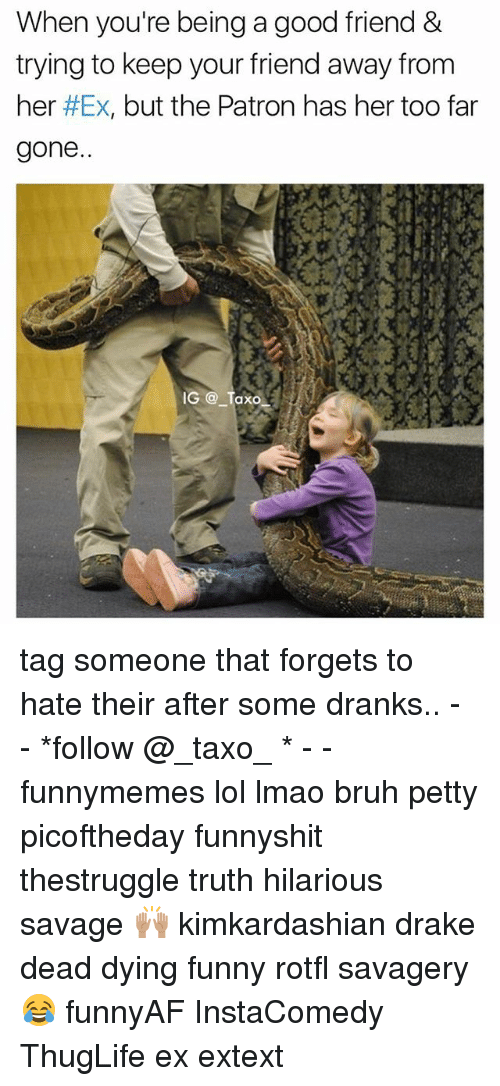 Bruh, Drake, and Funny: When you're being a good friend &  trying to keep your friend away from  her #Ex, but the Patron has her too far  gone  G @ Taxd tag someone that forgets to hate their after some dranks.. - - *follow @_taxo_ * - - funnymemes lol lmao bruh petty picoftheday funnyshit thestruggle truth hilarious savage 🙌🏽 kimkardashian drake dead dying funny rotfl savagery 😂 funnyAF InstaComedy ThugLife ex extext