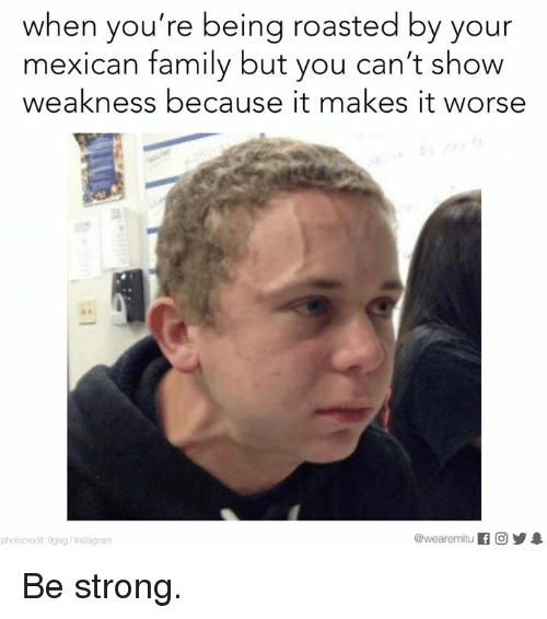 9gag, Family, and Instagram: when you're being roasted by your  mexican family but you can't show  weakness because it makes it worse  @wearemiitu  photocredit 9gag/Instagram Be strong.