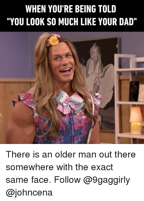 "Dad, Memes, and 🤖: WHEN YOU'RE BEING TOLD  ""YOU LOOK SO MUCH LIKE YOUR DAD"" There is an older man out there somewhere with the exact same face. Follow @9gaggirly @johncena"