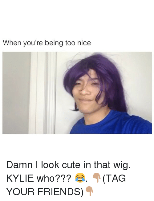 Cute, Friends, and Memes: When you're being too nice Damn I look cute in that wig. KYLIE who??? 😂. 👇🏽(TAG YOUR FRIENDS)👇🏽