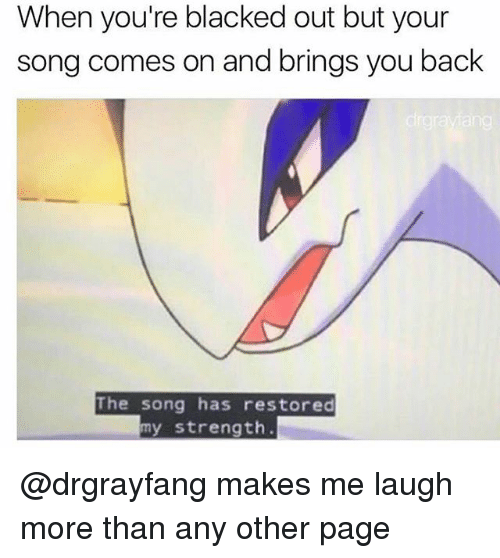 Memes, Blacked, and Back: When you're blacked out but your  song comes on and brings you back  ang  The song has restored  my strength. @drgrayfang makes me laugh more than any other page