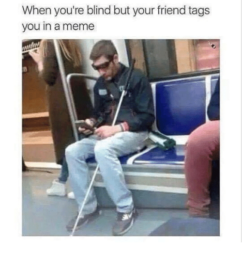 Meme, Friend, and You: When you're blind but your friend tags  you in a meme