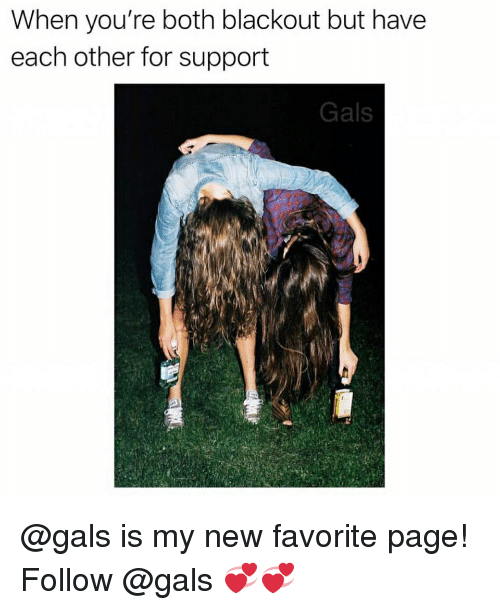 blackout: When you're both blackout but have  each other for support  Gals @gals is my new favorite page! Follow @gals 💞💞